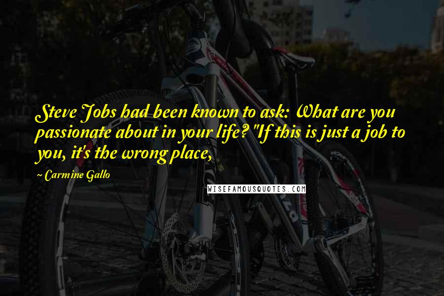 "Carmine Gallo quotes: Steve Jobs had been known to ask: What are you passionate about in your life? ""If this is just a job to you, it's the wrong place,"