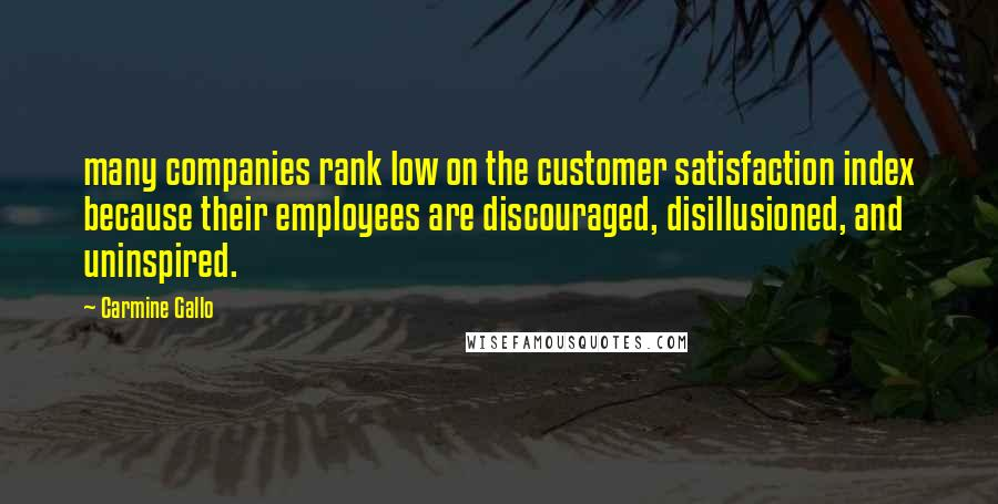 Carmine Gallo quotes: many companies rank low on the customer satisfaction index because their employees are discouraged, disillusioned, and uninspired.