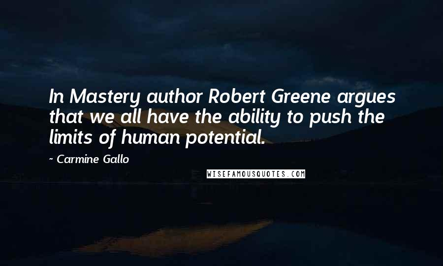 Carmine Gallo quotes: In Mastery author Robert Greene argues that we all have the ability to push the limits of human potential.