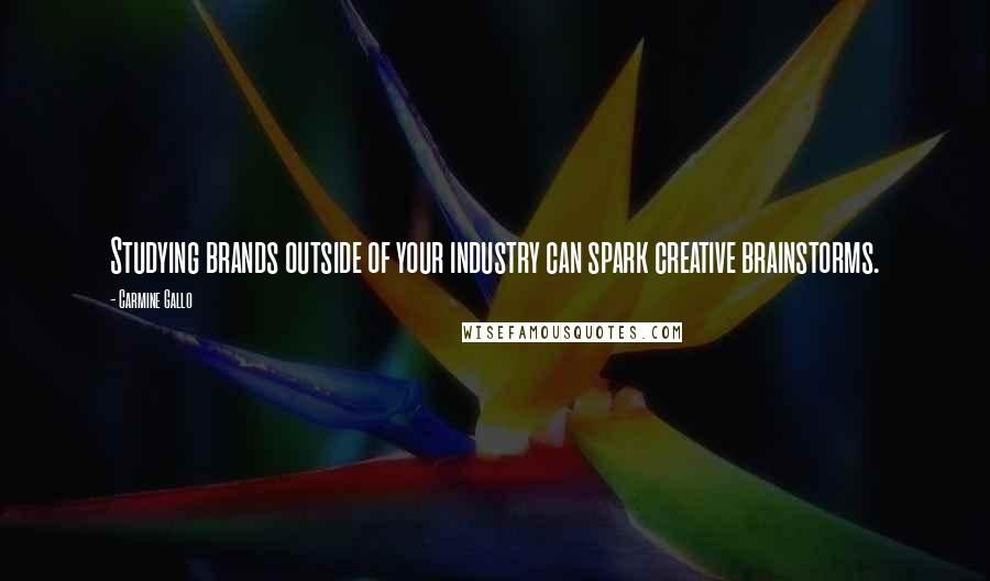 Carmine Gallo quotes: Studying brands outside of your industry can spark creative brainstorms.