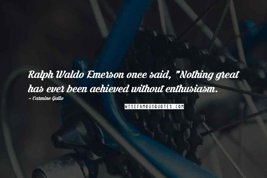 "Carmine Gallo quotes: Ralph Waldo Emerson once said, ""Nothing great has ever been achieved without enthusiasm."