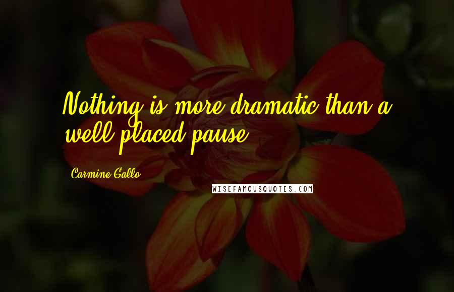 Carmine Gallo quotes: Nothing is more dramatic than a well-placed pause.