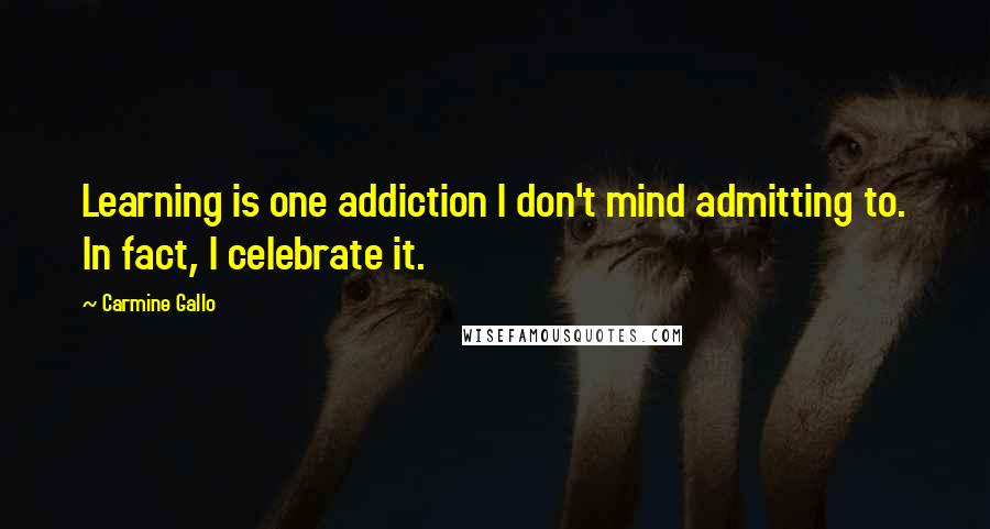 Carmine Gallo quotes: Learning is one addiction I don't mind admitting to. In fact, I celebrate it.