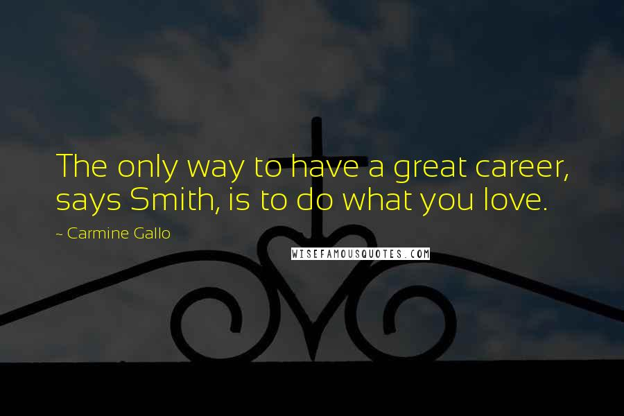 Carmine Gallo quotes: The only way to have a great career, says Smith, is to do what you love.