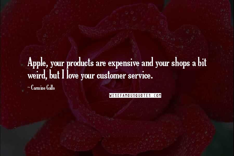 Carmine Gallo quotes: Apple, your products are expensive and your shops a bit weird, but I love your customer service.