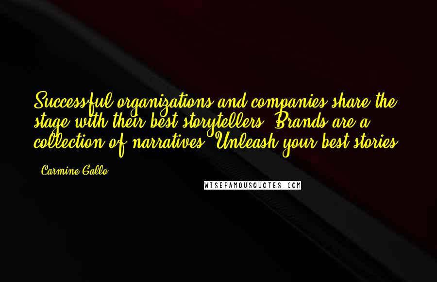 Carmine Gallo quotes: Successful organizations and companies share the stage with their best storytellers. Brands are a collection of narratives. Unleash your best stories.
