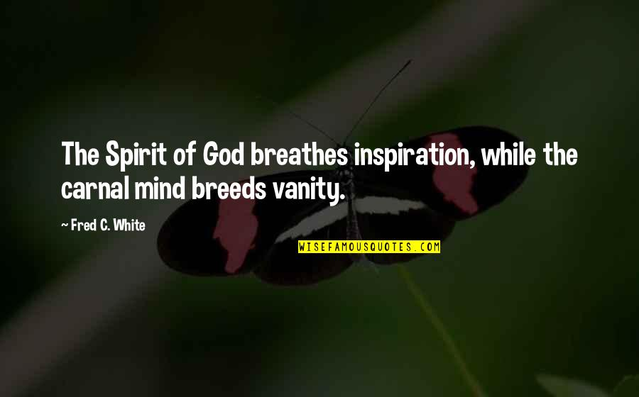 Carnal Mind Quotes By Fred C. White: The Spirit of God breathes inspiration, while the