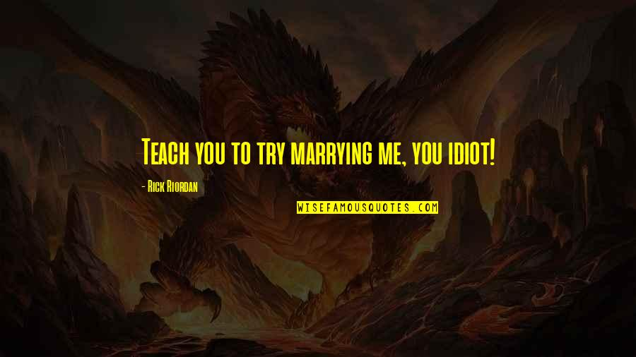 Carnal Mind Quotes By Rick Riordan: Teach you to try marrying me, you idiot!
