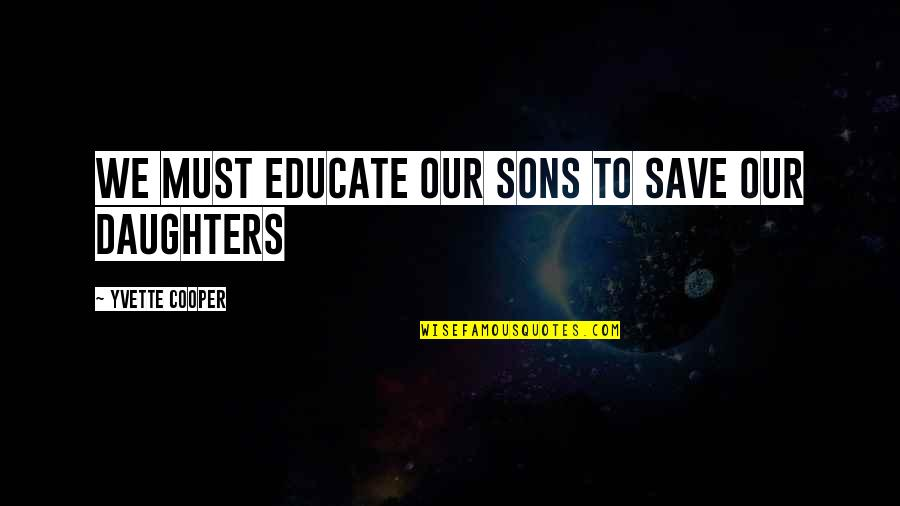 Carnal Mind Quotes By Yvette Cooper: We must educate our sons to save our