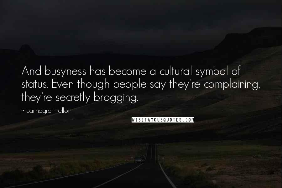 Carnegie Mellon quotes: And busyness has become a cultural symbol of status. Even though people say they're complaining, they're secretly bragging.