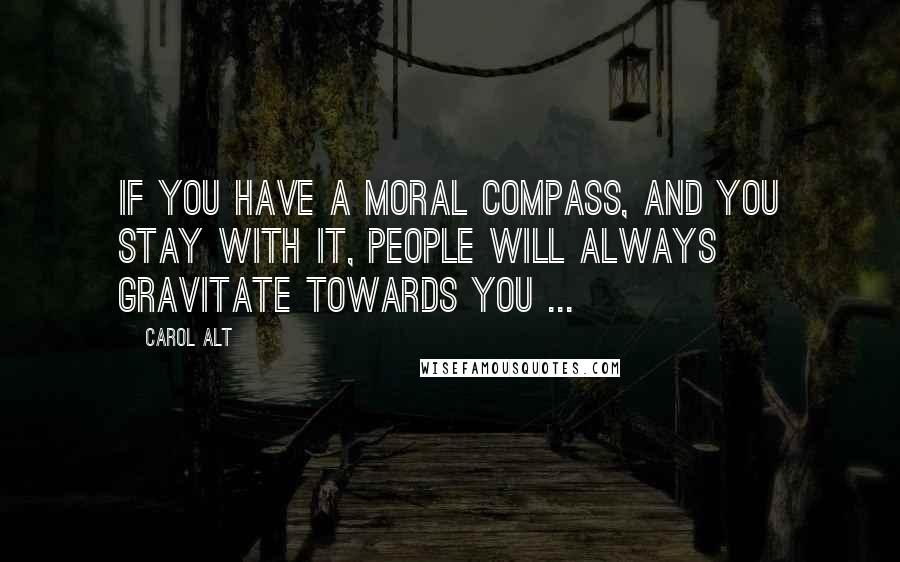 Carol Alt quotes: If you have a moral compass, and you stay with it, people will always gravitate towards you ...