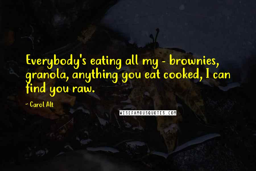Carol Alt quotes: Everybody's eating all my - brownies, granola, anything you eat cooked, I can find you raw.