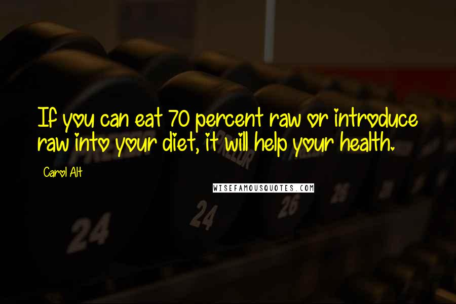 Carol Alt quotes: If you can eat 70 percent raw or introduce raw into your diet, it will help your health.