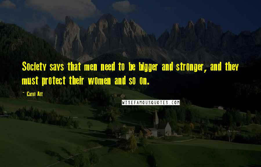 Carol Alt quotes: Society says that men need to be bigger and stronger, and they must protect their women and so on.