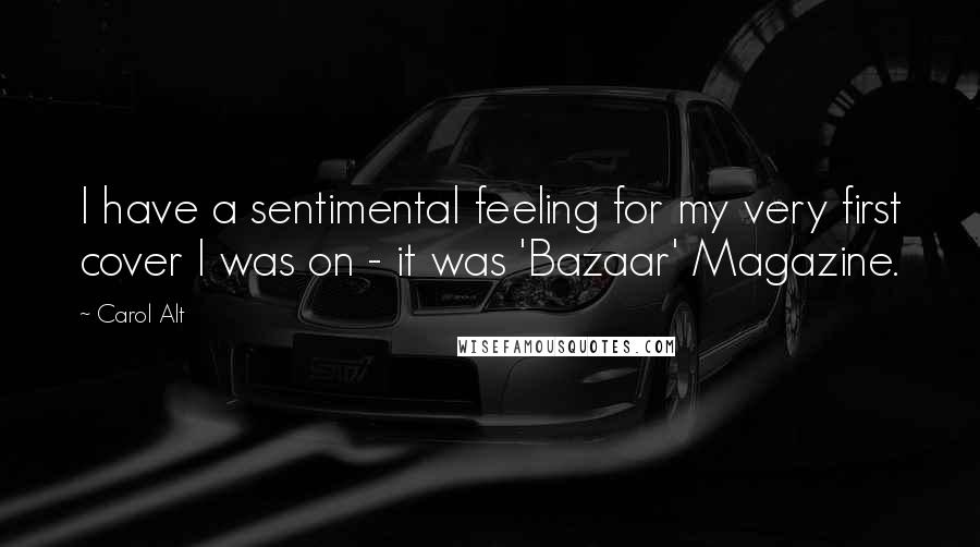 Carol Alt quotes: I have a sentimental feeling for my very first cover I was on - it was 'Bazaar' Magazine.