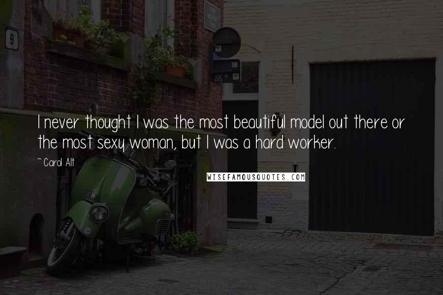 Carol Alt quotes: I never thought I was the most beautiful model out there or the most sexy woman, but I was a hard worker.