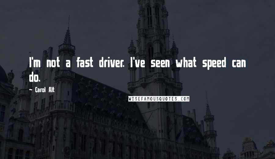 Carol Alt quotes: I'm not a fast driver. I've seen what speed can do.