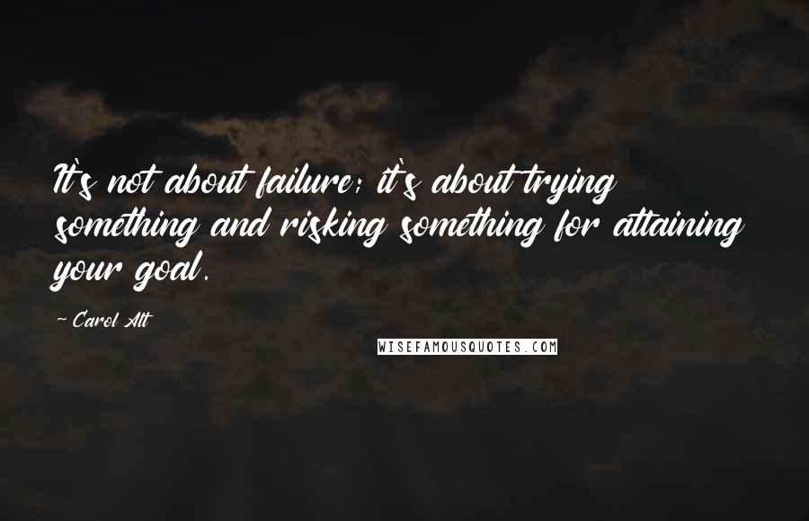 Carol Alt quotes: It's not about failure; it's about trying something and risking something for attaining your goal.