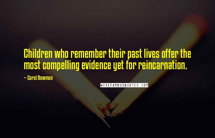 Carol Bowman quotes: Children who remember their past lives offer the most compelling evidence yet for reincarnation.