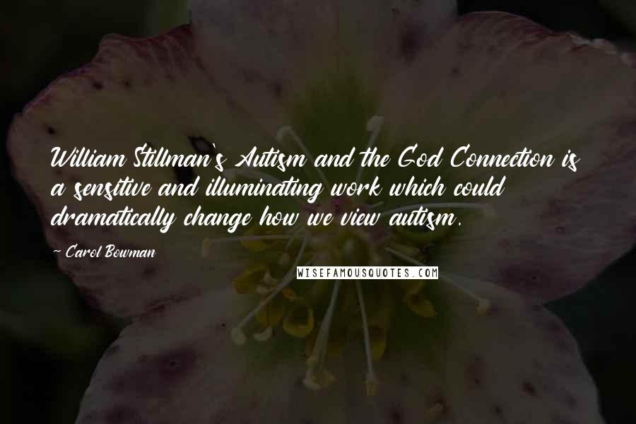 Carol Bowman quotes: William Stillman's Autism and the God Connection is a sensitive and illuminating work which could dramatically change how we view autism.