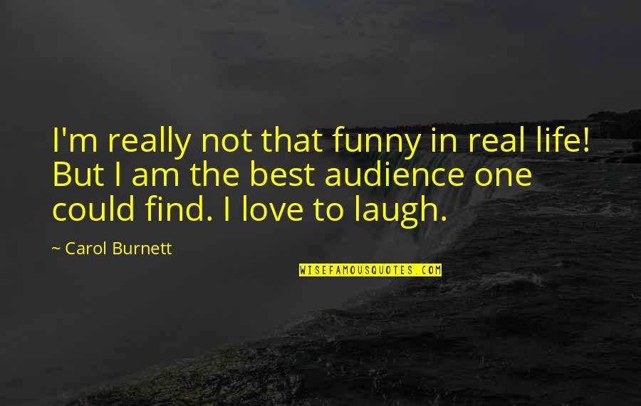 Carol Burnett Quotes By Carol Burnett: I'm really not that funny in real life!