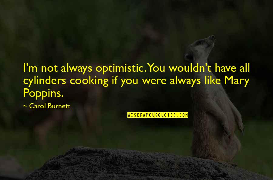 Carol Burnett Quotes By Carol Burnett: I'm not always optimistic. You wouldn't have all