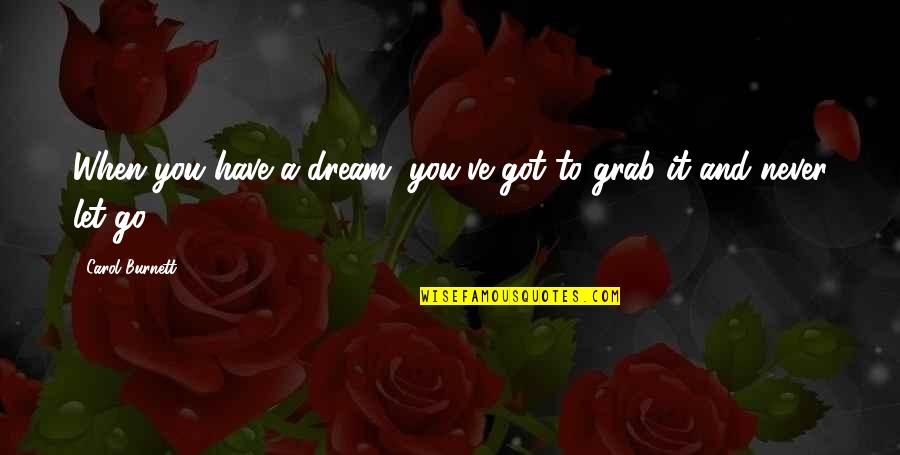 Carol Burnett Quotes By Carol Burnett: When you have a dream, you've got to