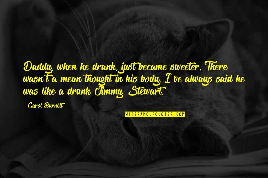 Carol Burnett Quotes By Carol Burnett: Daddy, when he drank, just became sweeter. There