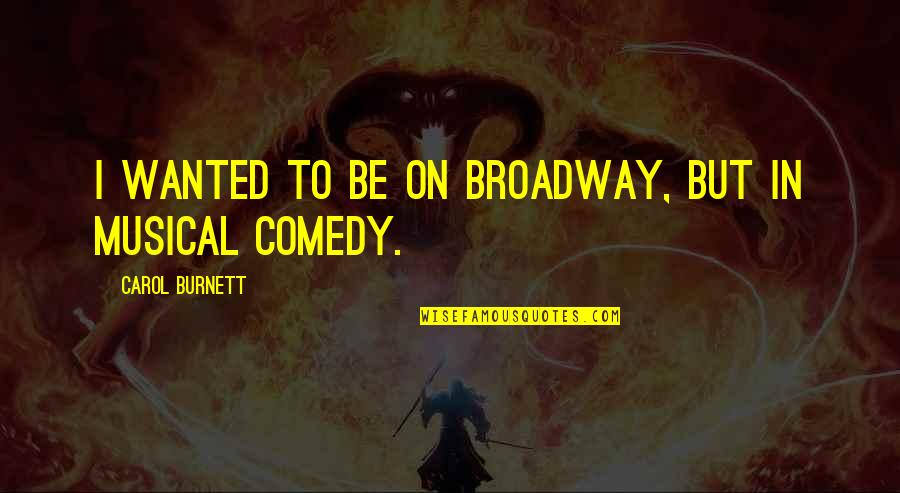 Carol Burnett Quotes By Carol Burnett: I wanted to be on Broadway, but in