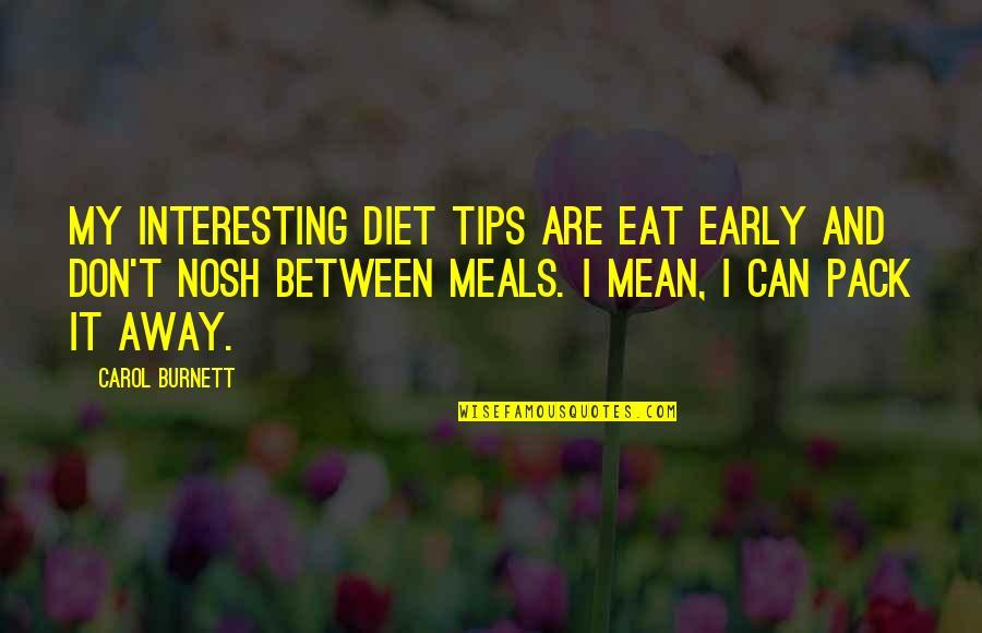 Carol Burnett Quotes By Carol Burnett: My interesting diet tips are eat early and