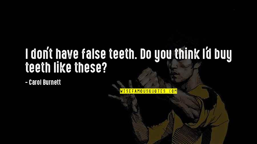 Carol Burnett Quotes By Carol Burnett: I don't have false teeth. Do you think