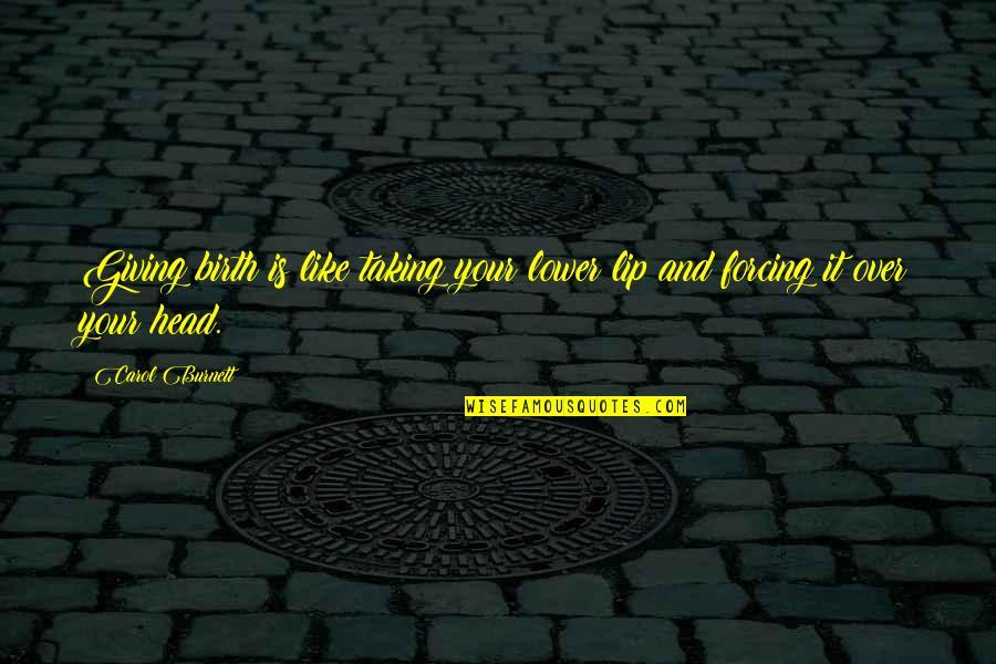 Carol Burnett Quotes By Carol Burnett: Giving birth is like taking your lower lip
