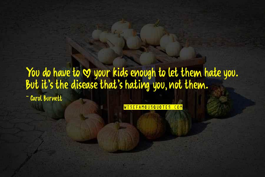 Carol Burnett Quotes By Carol Burnett: You do have to love your kids enough