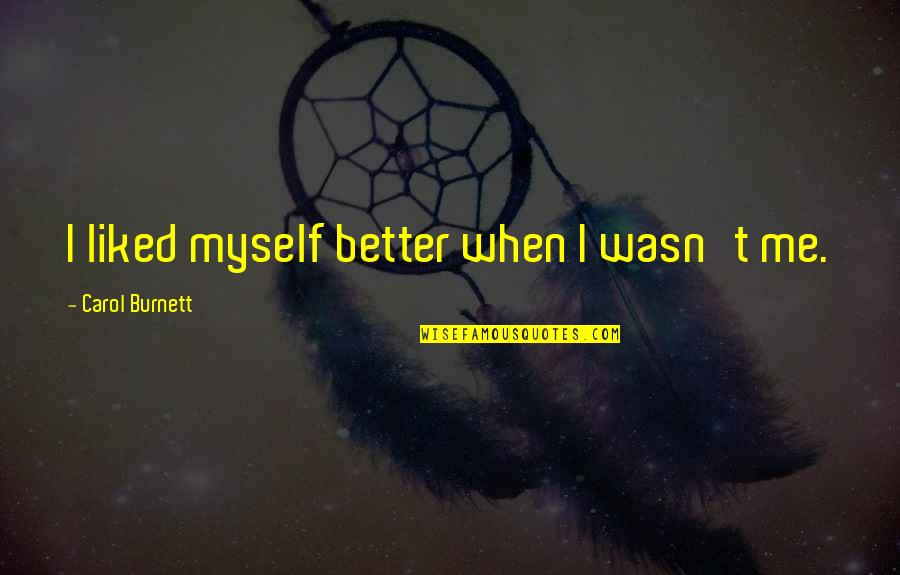 Carol Burnett Quotes By Carol Burnett: I liked myself better when I wasn't me.