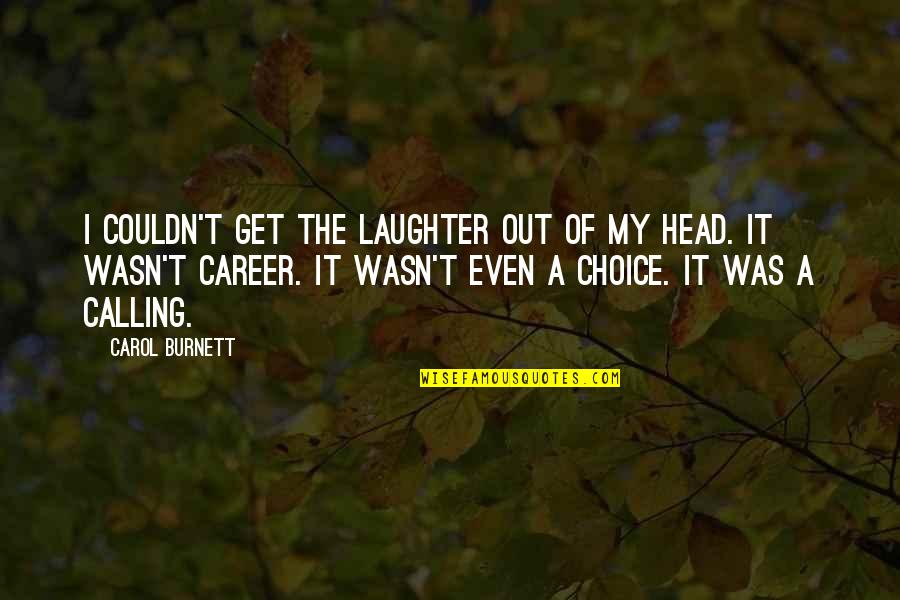 Carol Burnett Quotes By Carol Burnett: I couldn't get the laughter out of my