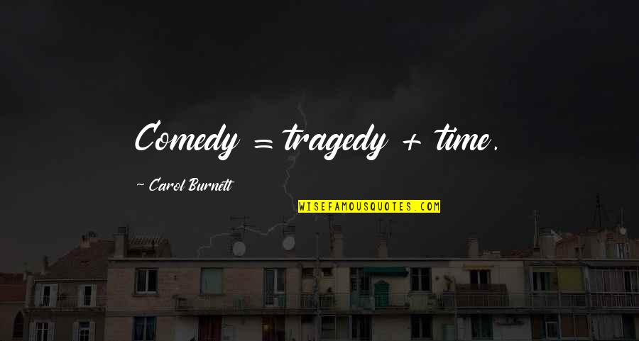 Carol Burnett Quotes By Carol Burnett: Comedy = tragedy + time.