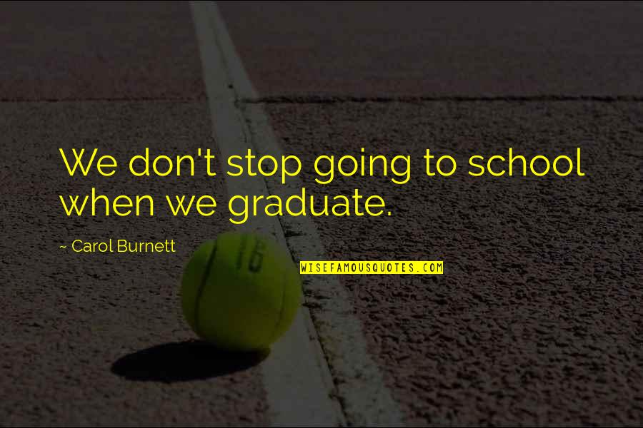Carol Burnett Quotes By Carol Burnett: We don't stop going to school when we