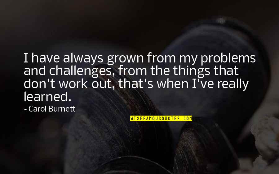 Carol Burnett Quotes By Carol Burnett: I have always grown from my problems and