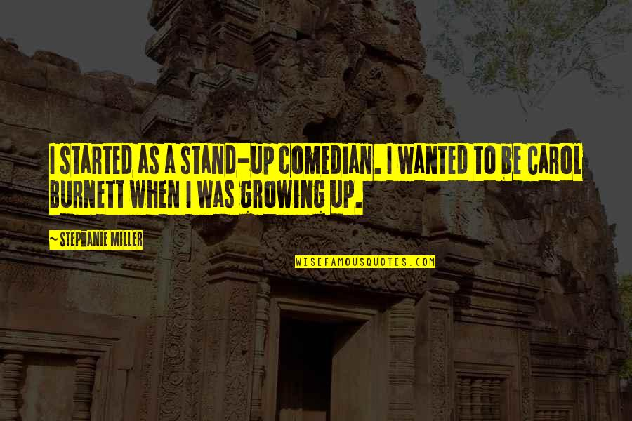 Carol Burnett Quotes By Stephanie Miller: I started as a stand-up comedian. I wanted
