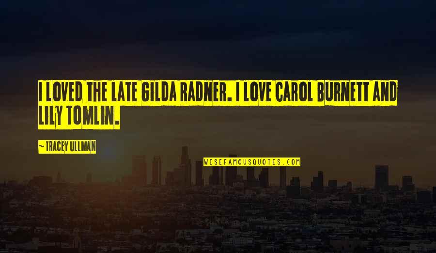 Carol Burnett Quotes By Tracey Ullman: I loved the late Gilda Radner. I love