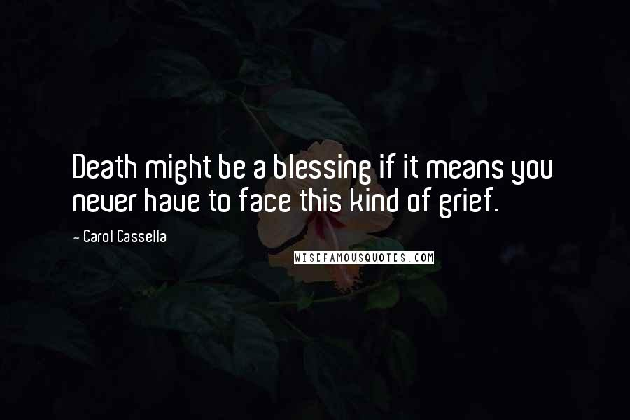 Carol Cassella quotes: Death might be a blessing if it means you never have to face this kind of grief.