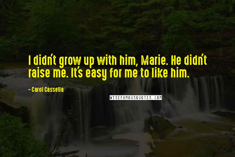Carol Cassella quotes: I didn't grow up with him, Marie. He didn't raise me. It's easy for me to like him.