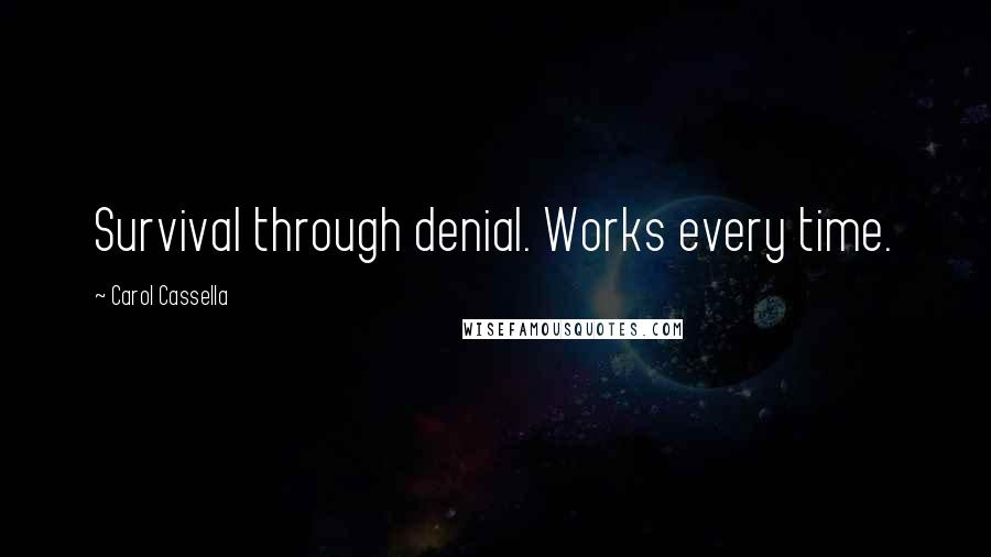 Carol Cassella quotes: Survival through denial. Works every time.