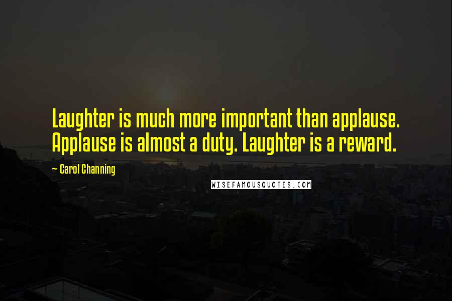 Carol Channing quotes: Laughter is much more important than applause. Applause is almost a duty. Laughter is a reward.