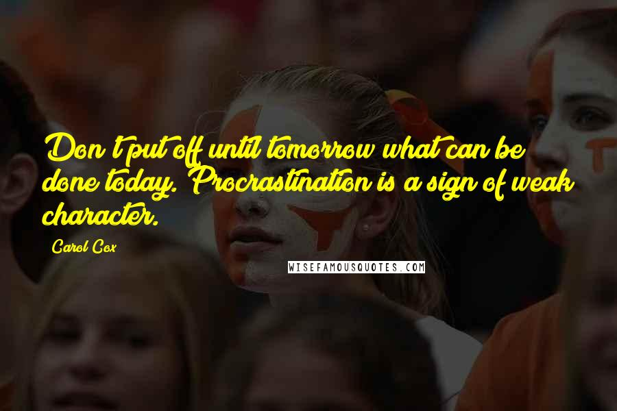 Carol Cox quotes: Don't put off until tomorrow what can be done today. Procrastination is a sign of weak character.