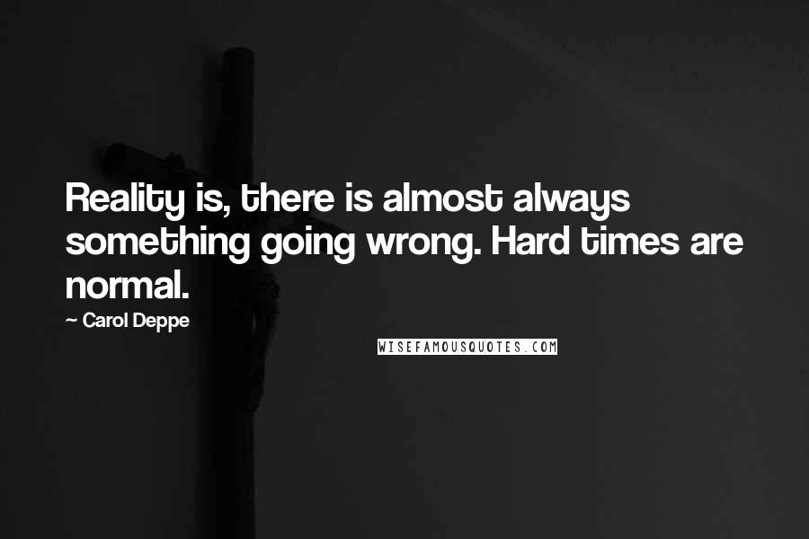 Carol Deppe quotes: Reality is, there is almost always something going wrong. Hard times are normal.