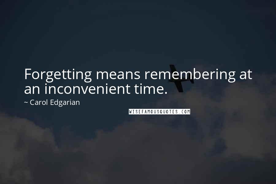 Carol Edgarian quotes: Forgetting means remembering at an inconvenient time.