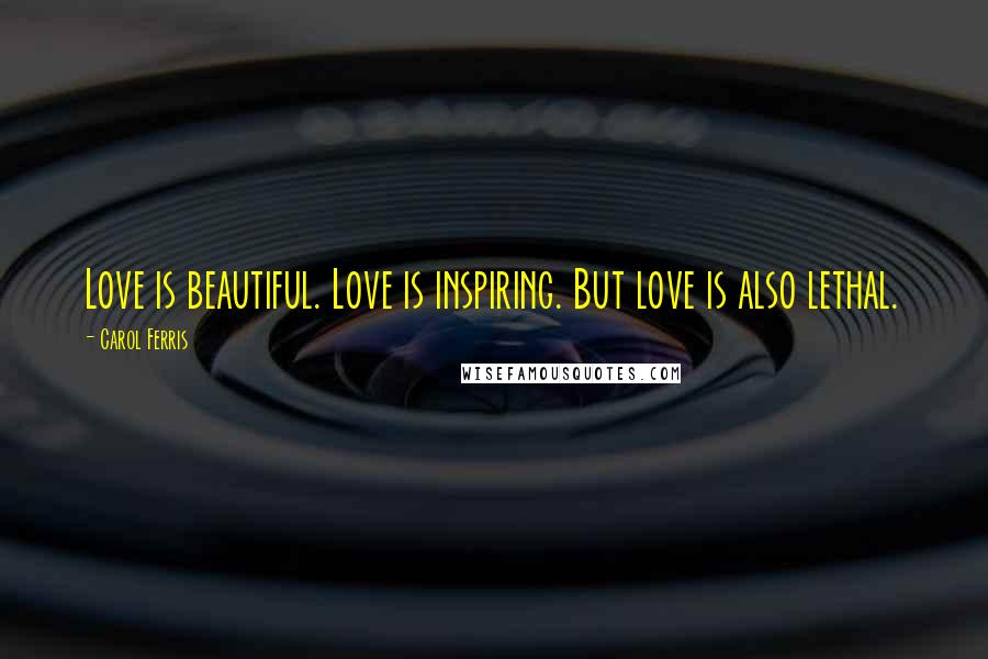 Carol Ferris quotes: Love is beautiful. Love is inspiring. But love is also lethal.