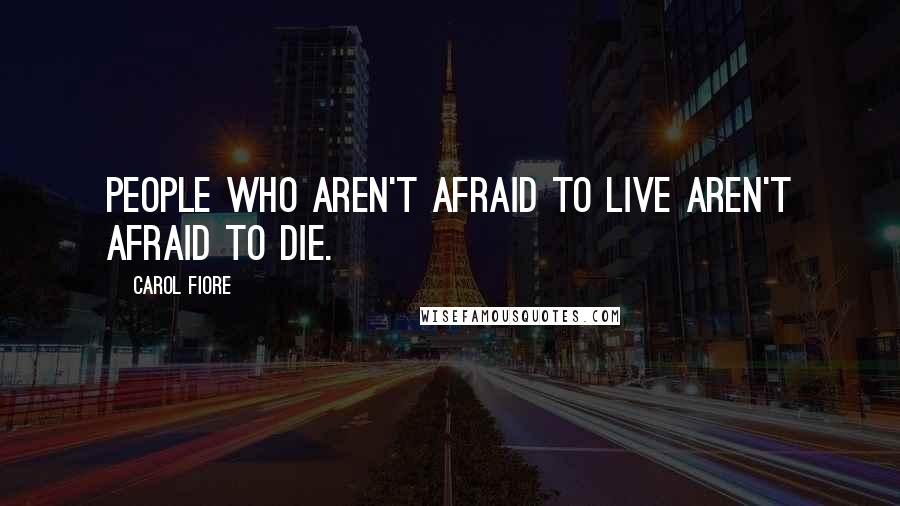 Carol Fiore quotes: People who aren't afraid to live aren't afraid to die.