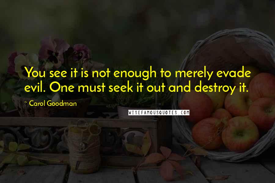Carol Goodman quotes: You see it is not enough to merely evade evil. One must seek it out and destroy it.